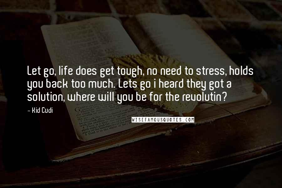 Kid Cudi quotes: Let go, life does get tough, no need to stress, holds you back too much. Lets go i heard they got a solution, where will you be for the revolutin?