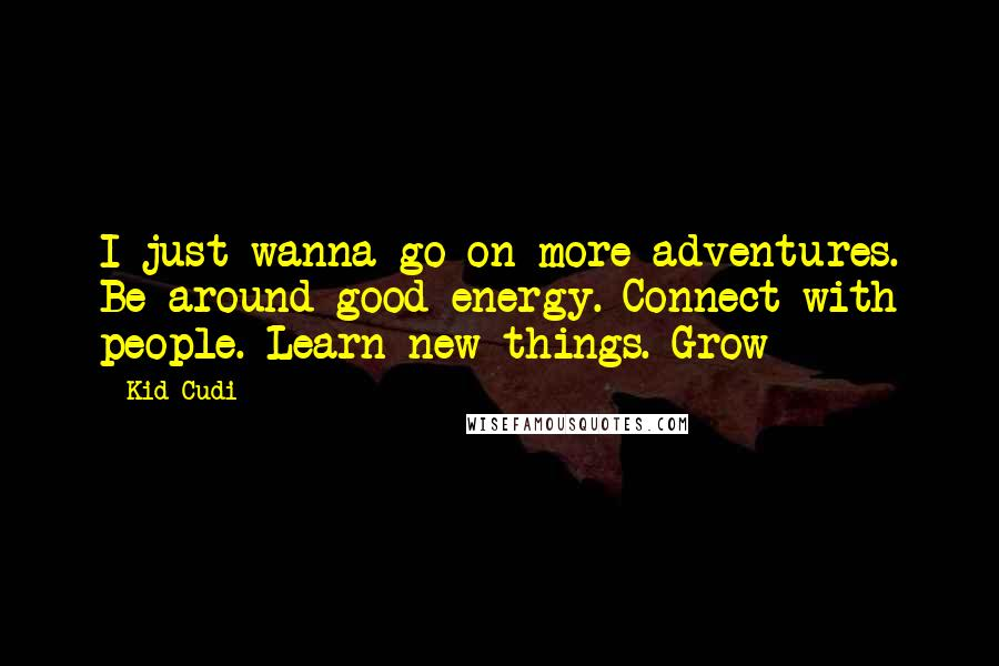 Kid Cudi quotes: I just wanna go on more adventures. Be around good energy. Connect with people. Learn new things. Grow