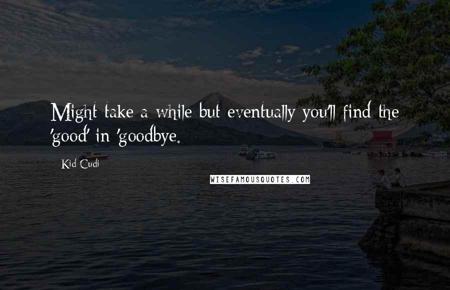 Kid Cudi quotes: Might take a while but eventually you'll find the 'good' in 'goodbye.