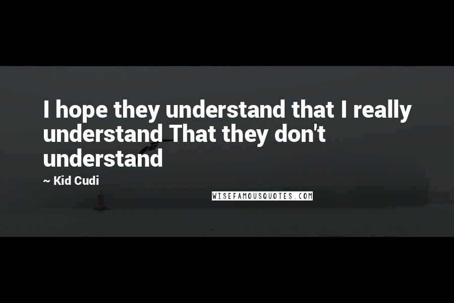 Kid Cudi quotes: I hope they understand that I really understand That they don't understand