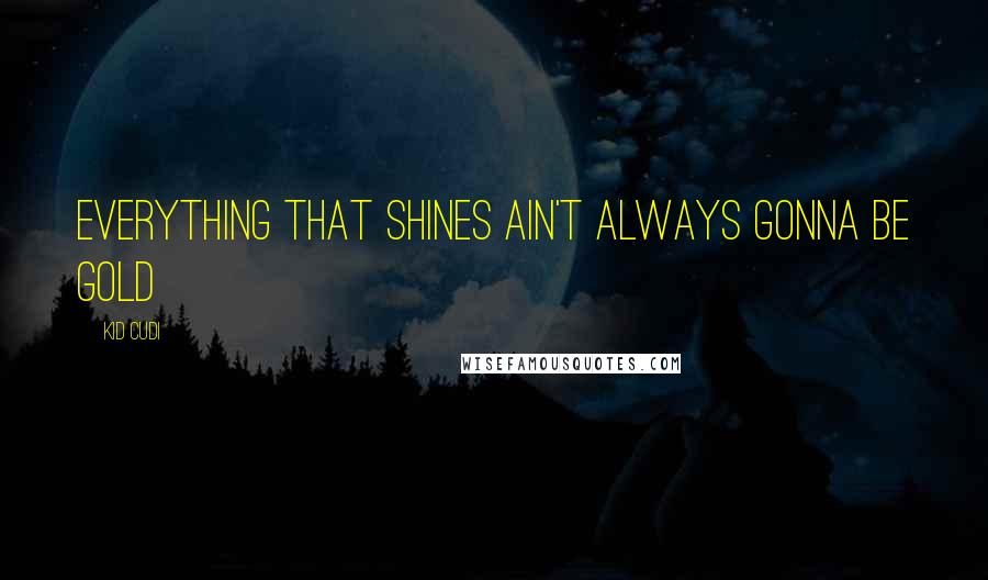 Kid Cudi quotes: Everything that shines ain't always gonna be gold