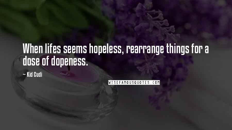 Kid Cudi quotes: When lifes seems hopeless, rearrange things for a dose of dopeness.