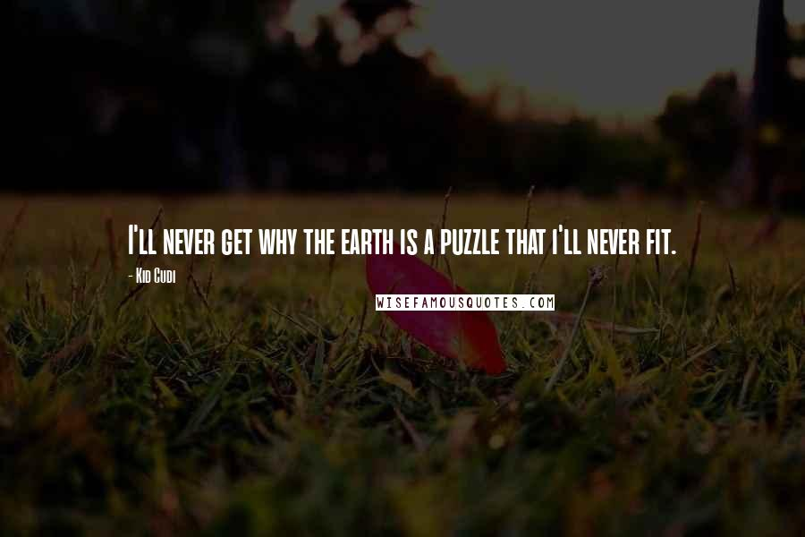 Kid Cudi quotes: I'll never get why the earth is a puzzle that i'll never fit.