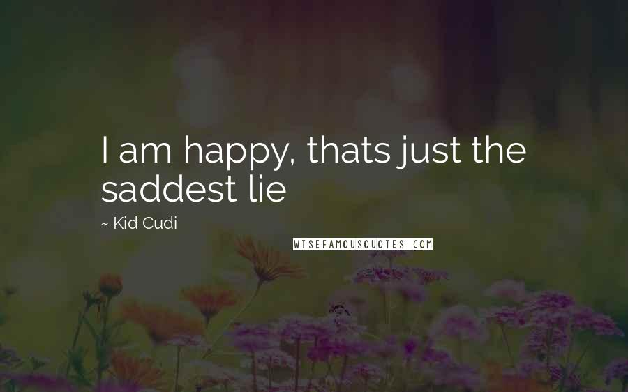 Kid Cudi quotes: I am happy, thats just the saddest lie