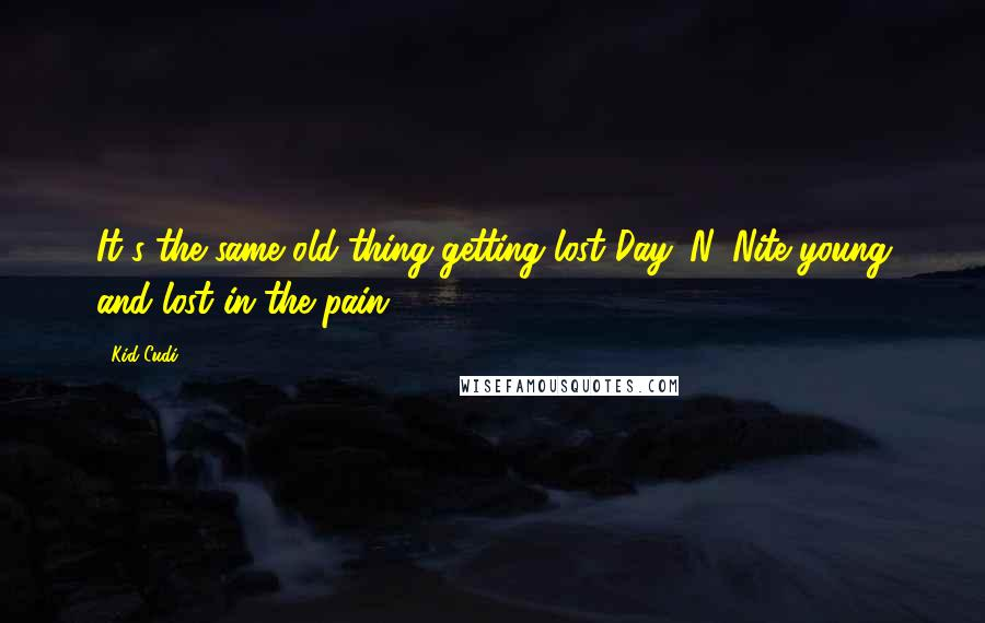 Kid Cudi quotes: It's the same old thing getting lost Day 'N' Nite young and lost in the pain.