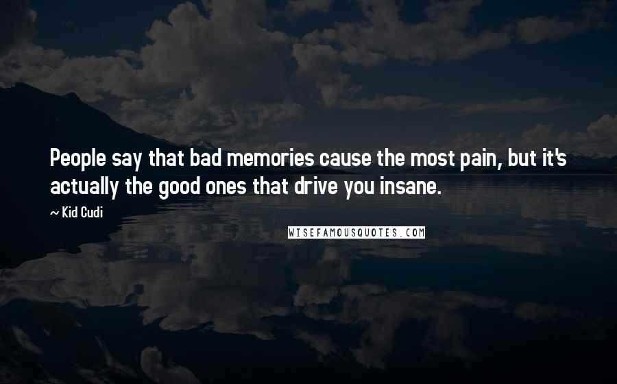 Kid Cudi quotes: People say that bad memories cause the most pain, but it's actually the good ones that drive you insane.