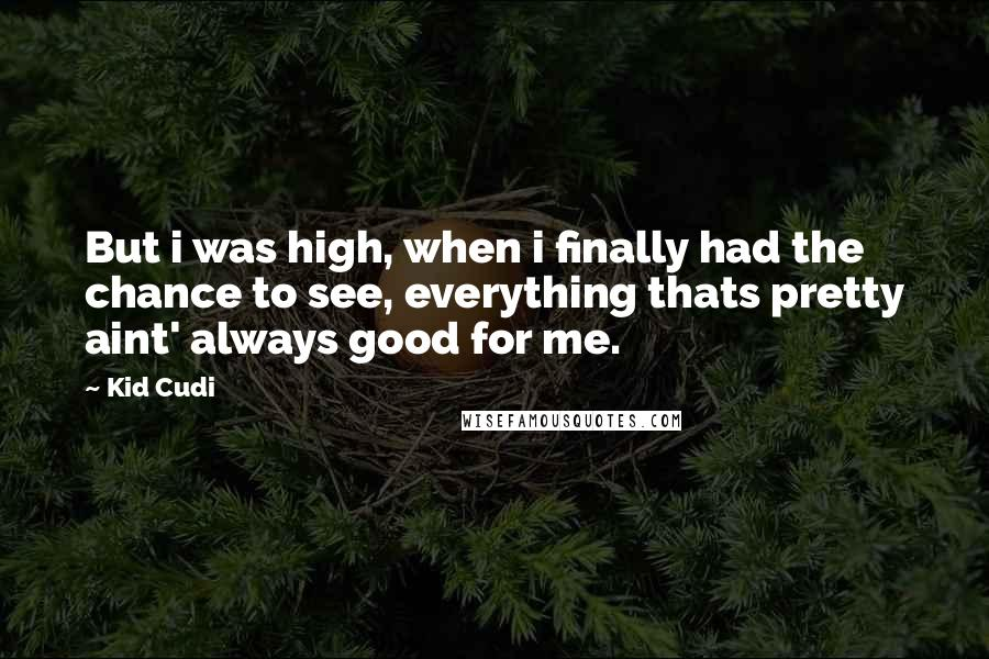 Kid Cudi quotes: But i was high, when i finally had the chance to see, everything thats pretty aint' always good for me.