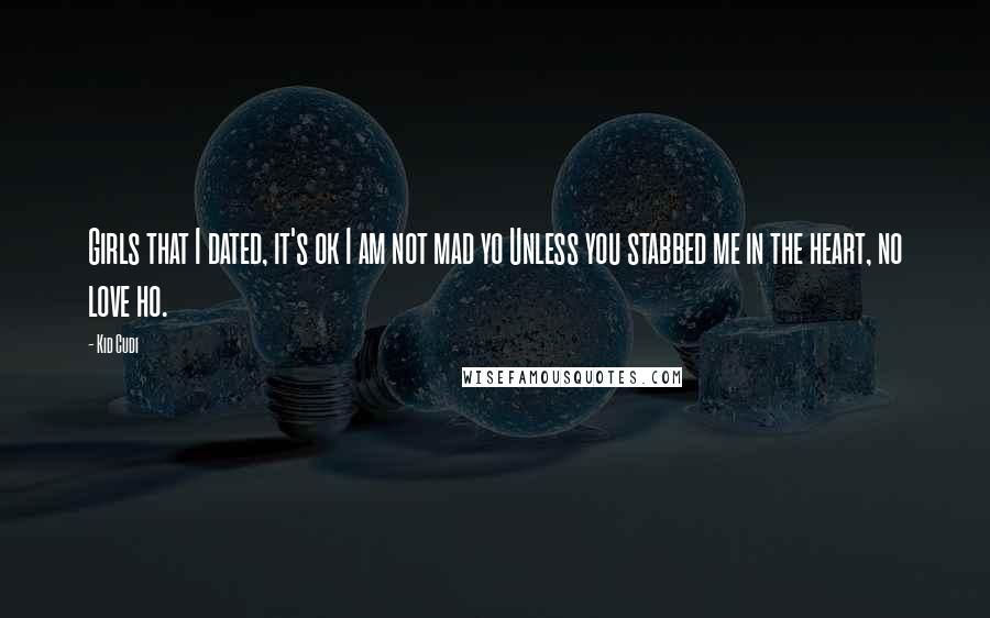 Kid Cudi quotes: Girls that I dated, it's ok I am not mad yo Unless you stabbed me in the heart, no love ho.