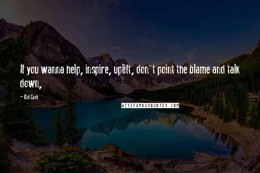 Kid Cudi quotes: If you wanna help, inspire, uplift, don't point the blame and talk down,