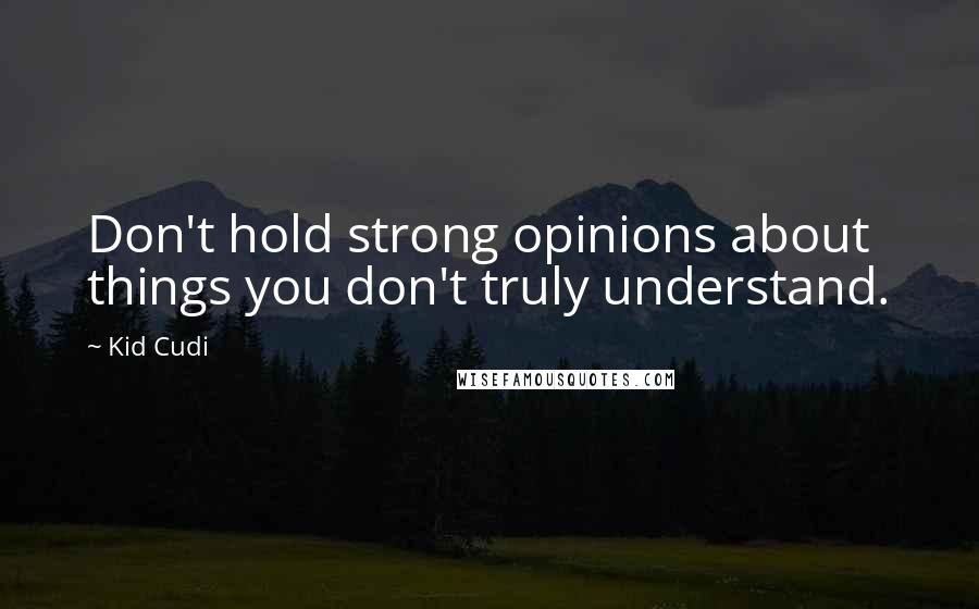 Kid Cudi quotes: Don't hold strong opinions about things you don't truly understand.
