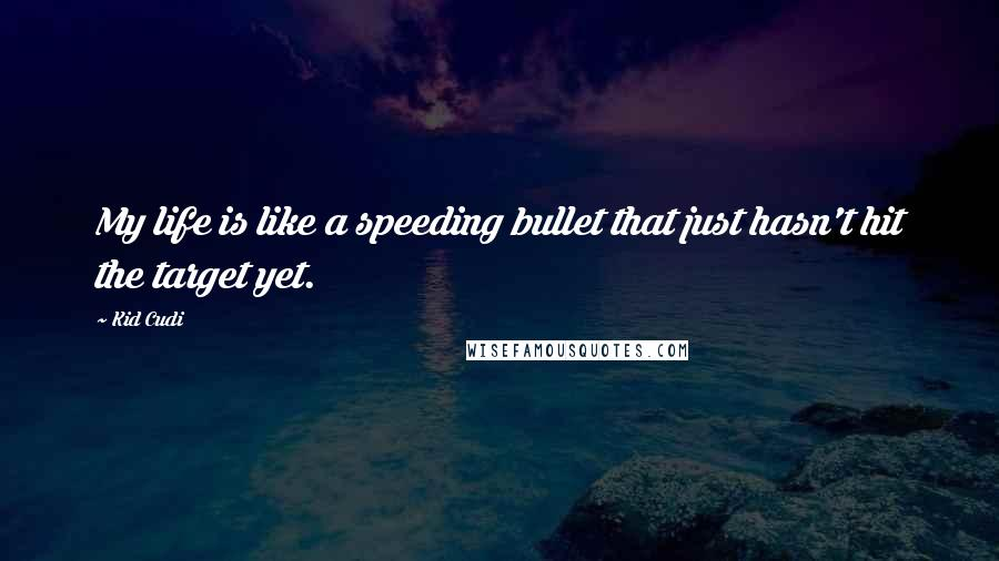 Kid Cudi quotes: My life is like a speeding bullet that just hasn't hit the target yet.