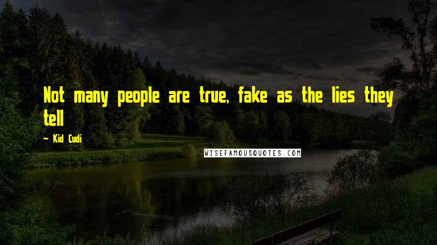 Kid Cudi quotes: Not many people are true, fake as the lies they tell