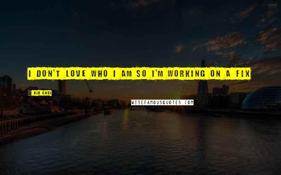 Kid Cudi quotes: I don't love who I am so I'm working on a fix