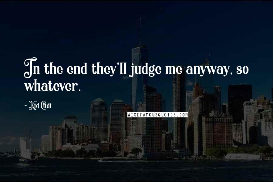 Kid Cudi quotes: In the end they'll judge me anyway, so whatever.