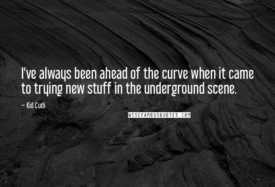 Kid Cudi quotes: I've always been ahead of the curve when it came to trying new stuff in the underground scene.