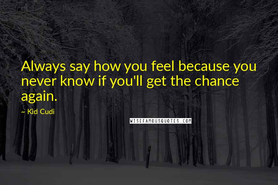 Kid Cudi quotes: Always say how you feel because you never know if you'll get the chance again.