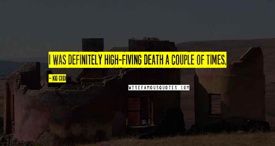 Kid Cudi quotes: I was definitely high-fiving death a couple of times.
