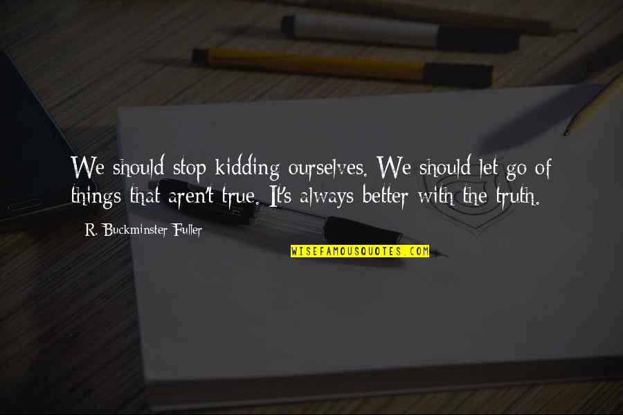 Kidding Ourselves Quotes By R. Buckminster Fuller: We should stop kidding ourselves. We should let