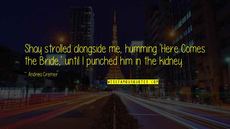 Kidney Now Quotes By Andrea Cremer: Shay strolled alongside me, humming 'Here Comes the