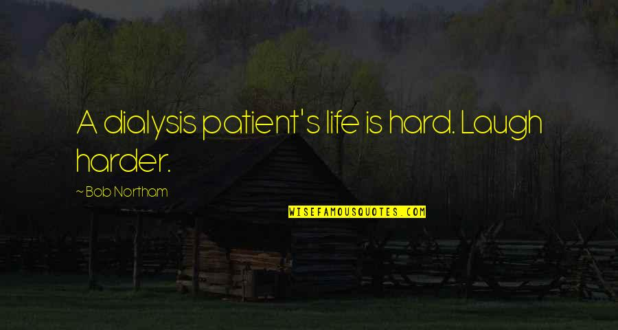 Kidney Now Quotes By Bob Northam: A dialysis patient's life is hard. Laugh harder.