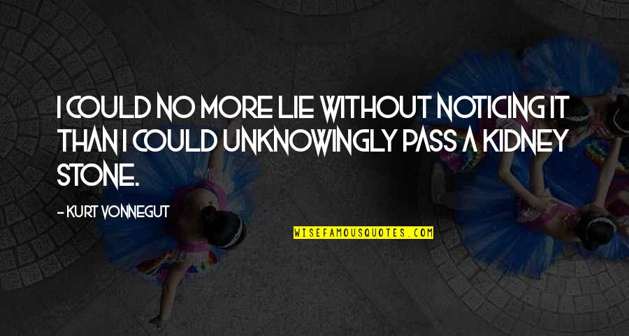 Kidney Now Quotes By Kurt Vonnegut: I could no more lie without noticing it
