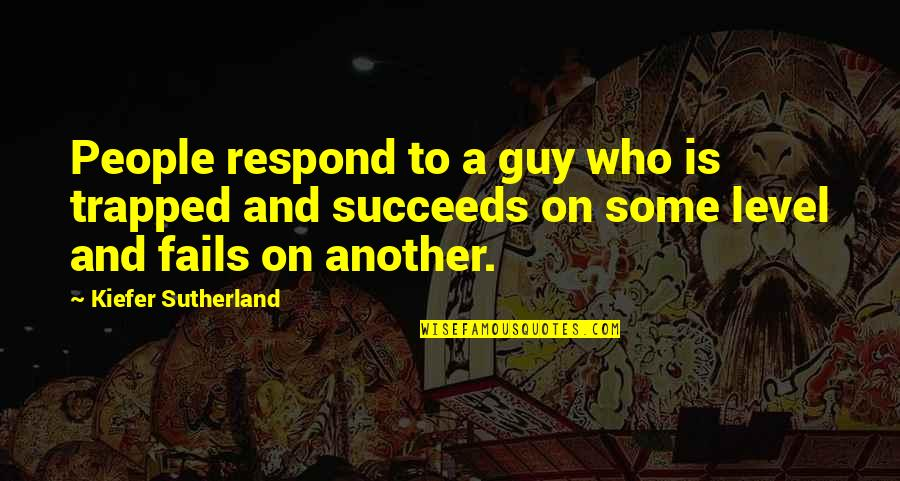 Kiefer Sutherland Quotes By Kiefer Sutherland: People respond to a guy who is trapped