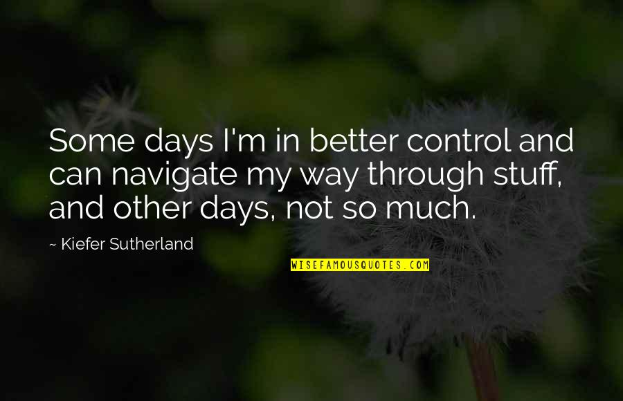 Kiefer Sutherland Quotes By Kiefer Sutherland: Some days I'm in better control and can