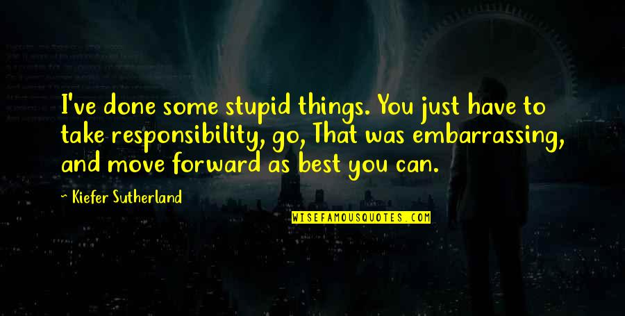 Kiefer Sutherland Quotes By Kiefer Sutherland: I've done some stupid things. You just have