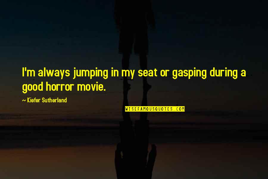 Kiefer Sutherland Quotes By Kiefer Sutherland: I'm always jumping in my seat or gasping