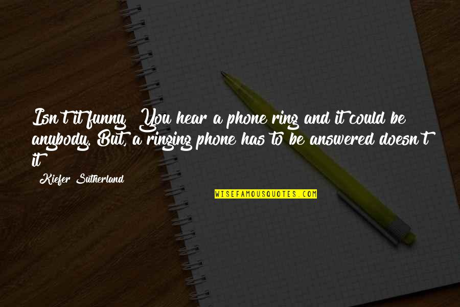 Kiefer Sutherland Quotes By Kiefer Sutherland: Isn't it funny? You hear a phone ring
