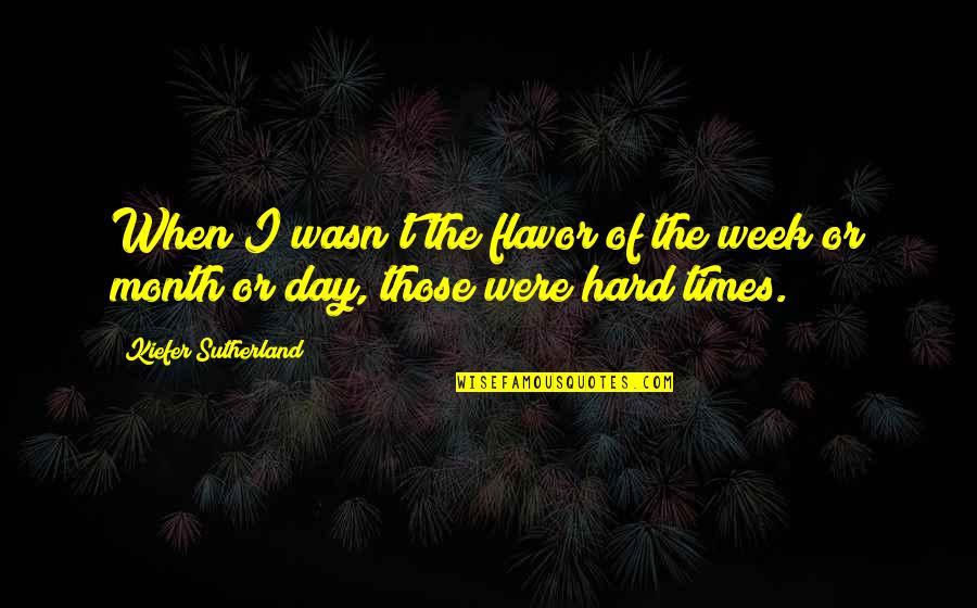 Kiefer Sutherland Quotes By Kiefer Sutherland: When I wasn't the flavor of the week