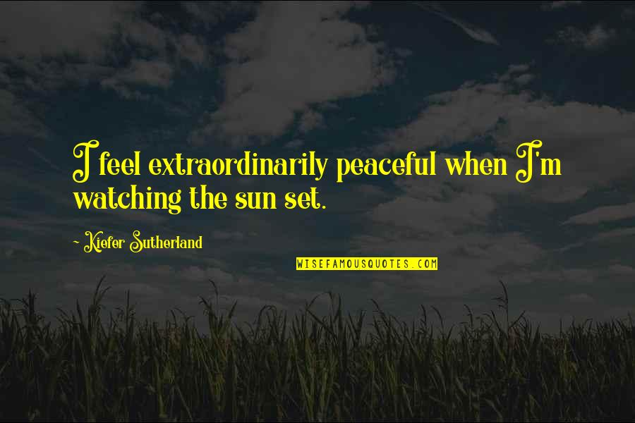 Kiefer Sutherland Quotes By Kiefer Sutherland: I feel extraordinarily peaceful when I'm watching the