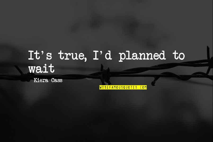 Kiera Cass Quotes By Kiera Cass: It's true, I'd planned to wait