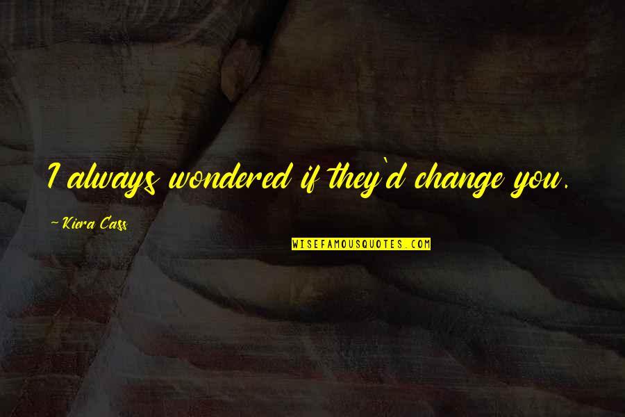 Kiera Cass Quotes By Kiera Cass: I always wondered if they'd change you.