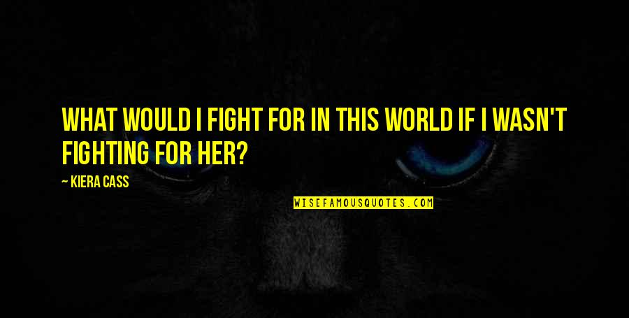 Kiera Cass Quotes By Kiera Cass: What would I fight for in this world