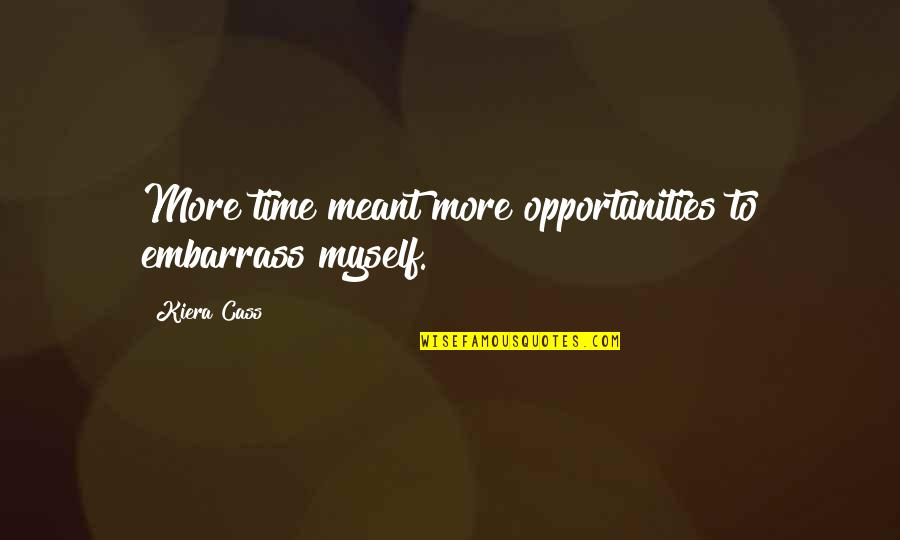 Kiera Cass Quotes By Kiera Cass: More time meant more opportunities to embarrass myself.