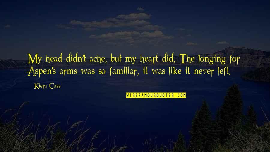 Kiera Cass Quotes By Kiera Cass: My head didn't ache, but my heart did.