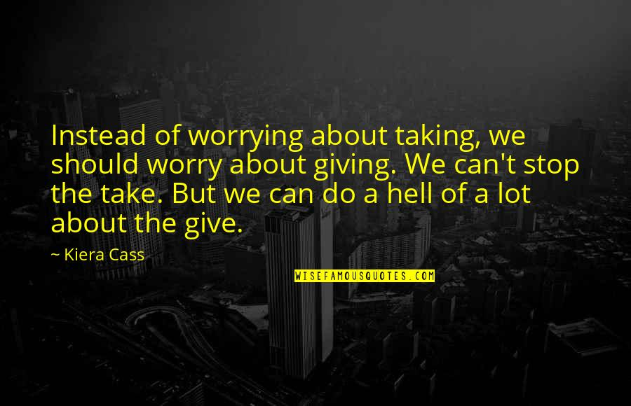 Kiera Cass Quotes By Kiera Cass: Instead of worrying about taking, we should worry