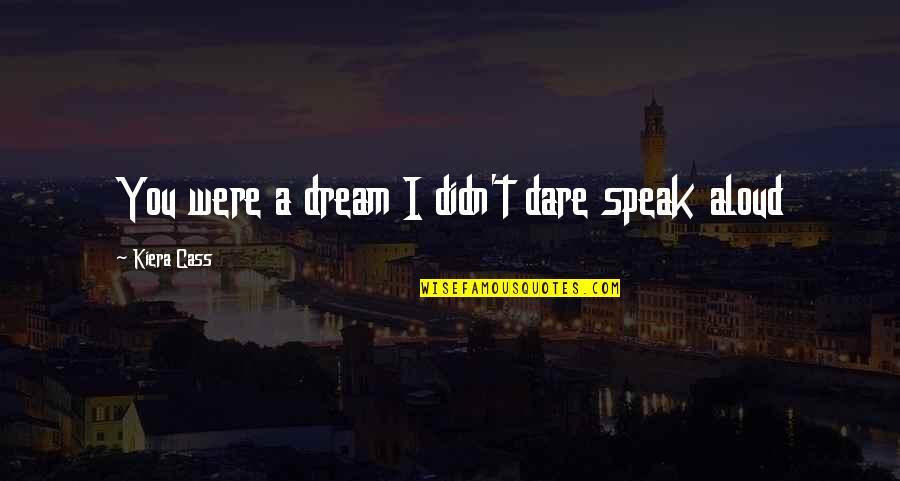 Kiera Cass Quotes By Kiera Cass: You were a dream I didn't dare speak