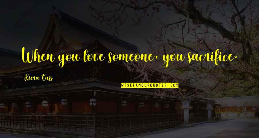 Kiera Cass Quotes By Kiera Cass: When you love someone, you sacrifice.