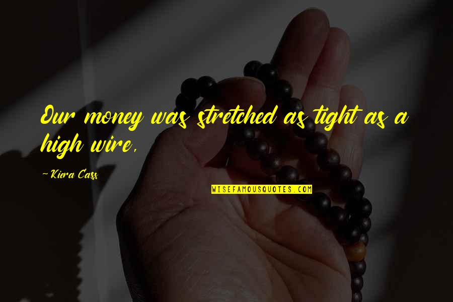 Kiera Cass Quotes By Kiera Cass: Our money was stretched as tight as a