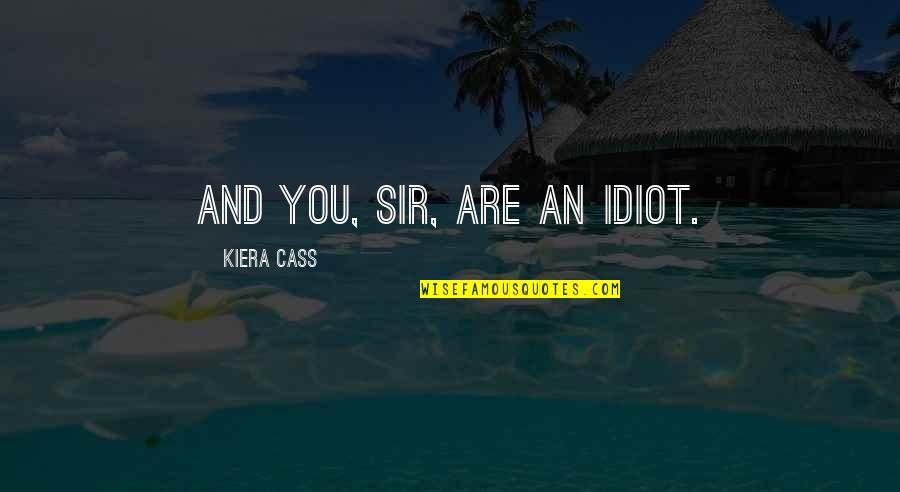 Kiera Cass Quotes By Kiera Cass: And you, sir, are an idiot.