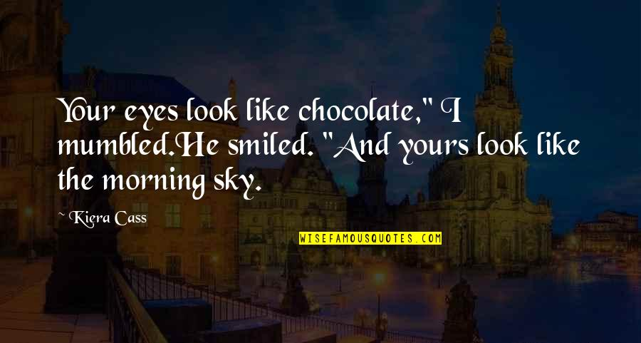 """Kiera Cass Quotes By Kiera Cass: Your eyes look like chocolate,"""" I mumbled.He smiled."""