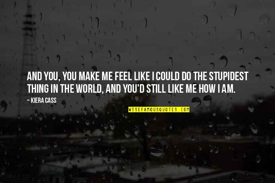 Kiera Cass Quotes By Kiera Cass: And you, you make me feel like I