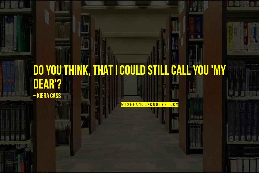 Kiera Cass Quotes By Kiera Cass: Do you think, that I could still call