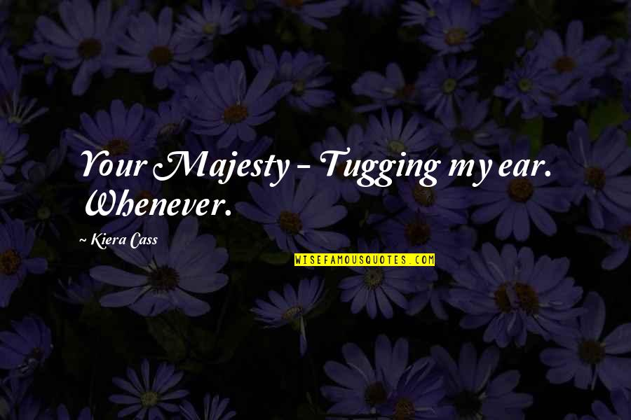 Kiera Cass Quotes By Kiera Cass: Your Majesty - Tugging my ear. Whenever.