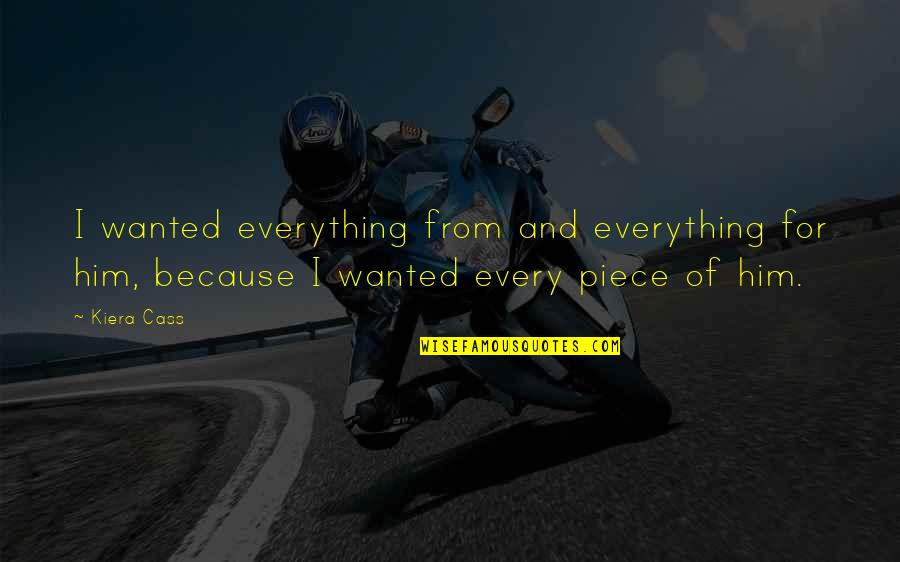 Kiera Cass Quotes By Kiera Cass: I wanted everything from and everything for him,