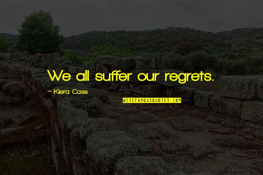 Kiera Cass Quotes By Kiera Cass: We all suffer our regrets.