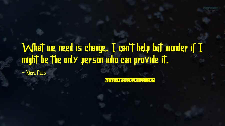 Kiera Cass Quotes By Kiera Cass: What we need is change. I can't help