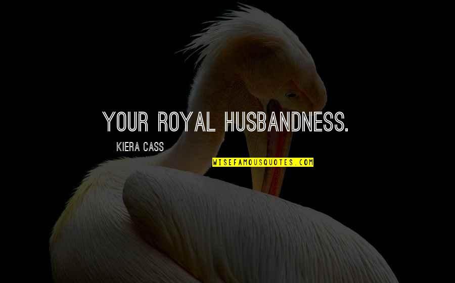 Kiera Cass Quotes By Kiera Cass: Your Royal Husbandness.